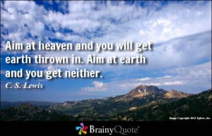 Aim at heaven and you will get earth thrown in. Aim at earth and you ...