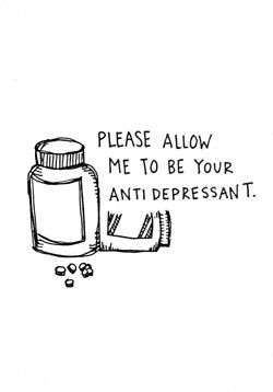 Please allow me to be your anti depressant