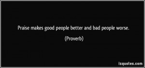 Praise makes good people better and bad people worse. - Proverbs