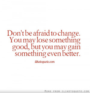 Don't Be Afraid To Change. You May Lose Something Good, But You May ...