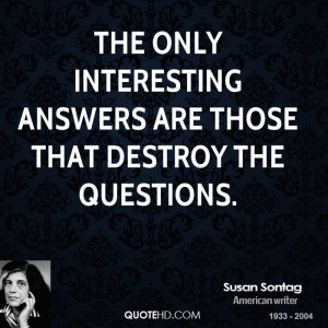 The only interesting answers are those that destroy the questions.
