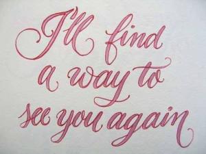 ll find a way to see you again