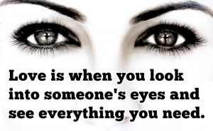 "... Into Someone's Eyes And See Everything You Need "" ~ Sweet Quote"