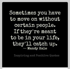 Sometimes you need to move on without certain people. If they're ...
