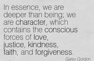 ... of love, Justice, Kindness, Faith, and Forgiveness. - Garey Gordon
