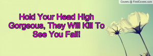 hold your head high gorgeous , Pictures , they will kill to see you ...