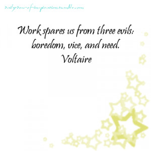 Work spares us from three evils: boredom, vice, and need.