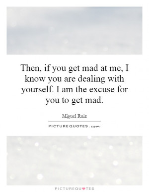 Then, if you get mad at me, I know you are dealing with yourself. I am ...