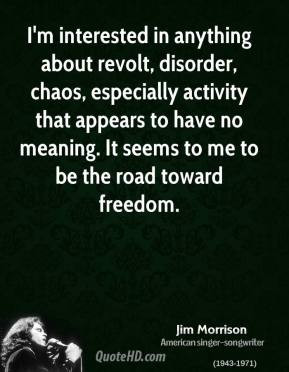 Jim Morrison - I'm interested in anything about revolt, disorder ...