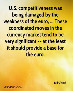 Bill O'Neill - U.S. competitiveness was being damaged by the weakness ...