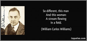 So different, this man And this woman: A stream flowing In a field ...