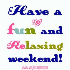 Good weekend quotes | Have a fun and relaxing weekend!