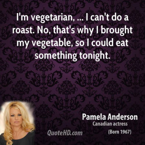 vegetarian, ... I can't do a roast. No, that's why I brought my ...