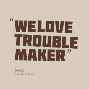 Quotes Picture: we love trouble maker