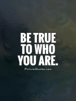 Be true to who you are. Picture Quote #1