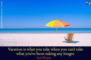 Vacation is what you take when you can't take what you've been taking ...