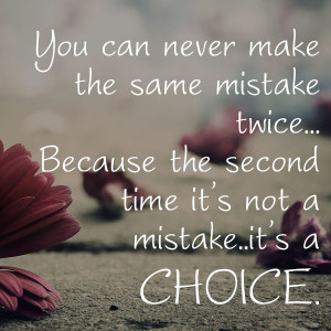 You Can Never Make The Same Mistake Twice.. Because The Second Time It ...