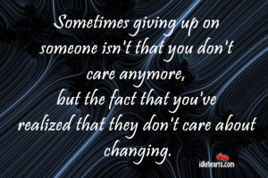 Sometimes giving up on someone isn't that you don't care anymore ...