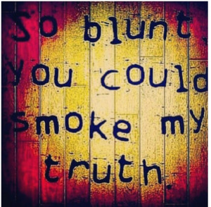 So blunt you could smoke my truth