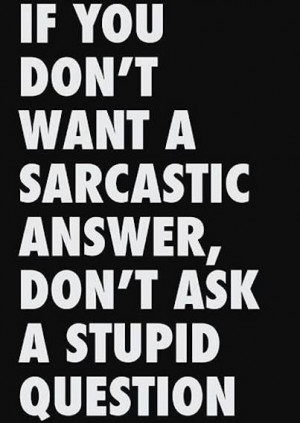 ... you don't want a sarcastic answer, don't ask a stupid pigeon. #quote