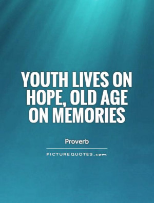 Hope Quotes Memories Quotes Youth Quotes Old Age Quotes Proverb Quotes