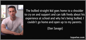 ... being bullied. I couldn't go home and open up to my parents. - Dan