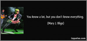 You know a lot, but you don't know everything. - Mary J. Blige