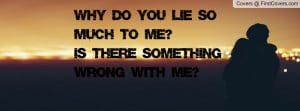 why do you lie so much to me?is there something wrong with me ...