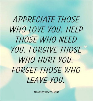 Appreciate those who love you. Help those who need you. Forgive those ...