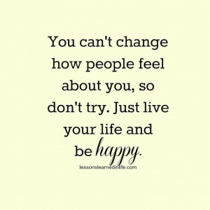 You can't change how people feel about you, so don't try. Just live ...