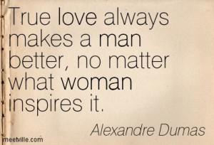 True love always makes a man better, no matter what woman inspires it.