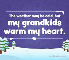 Grandparent Quotes - The weather may be cold, but my grandkids warm my ...