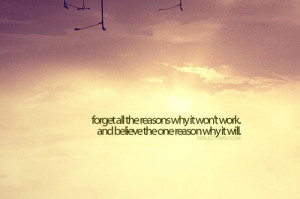 Forget all the reasons it won't work, and believe the one reason why ...