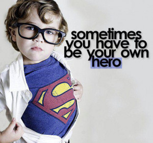 ... Quotes » Inspirational » Sometimes, you have to be your own hero