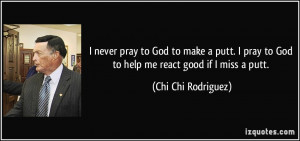 ... to God to help me react good if I miss a putt. - Chi Chi Rodriguez