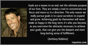 Goals are a means to an end, not the ultimate purpose of our lives ...
