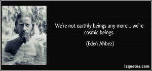 We're not earthly beings any more… we're cosmic beings. - Eden Ahbez
