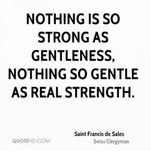 Nothing is so strong as gentleness nothing so gentle as real strength