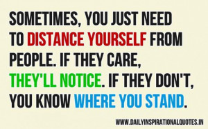Sometimes you just need to distance yourself from people if they care ...