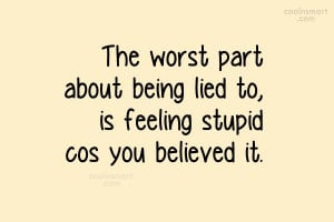 Lie Quote: The worst part about being lied to,...