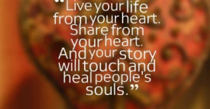 Live your life from your heart. Share from your heart. And your story ...
