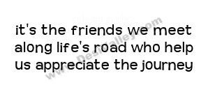 It's the friends we meet along life's road who help us appreciate the ...