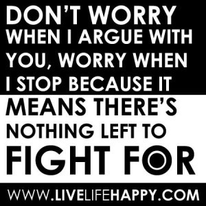 Don't worry when I argue with you, worry when I stop because it ...