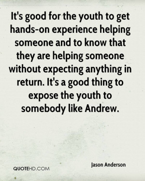 It's good for the youth to get hands-on experience helping someone and ...