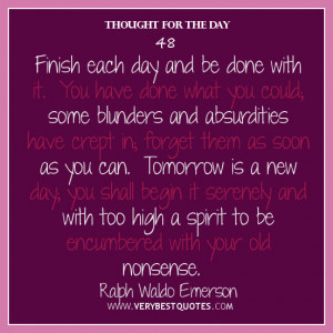 Thought For The Day, Finish each day and be done with it. You have ...