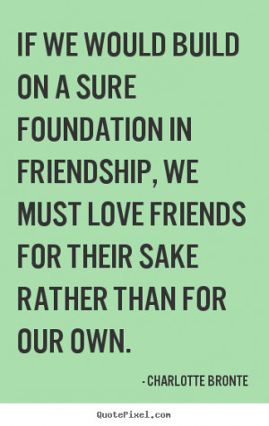Charlotte Bronte Quotes - If we would build on a sure foundation in ...