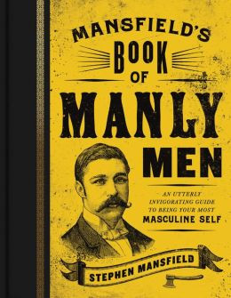 ... Manly Men: An Utterly Invigorating Guide to Being Your Most Masculine