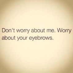 ... Quotes, Dumb People, Funny Stuff, Bad Eyebrows Quote, Face Painting