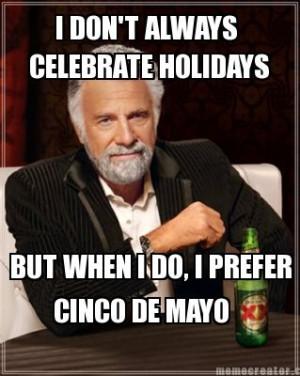 don t always celebrate holidays but when i do i prefer cinco de mayo