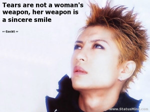are not a woman's weapon, her weapon is a sincere smile - Gackt Quotes ...